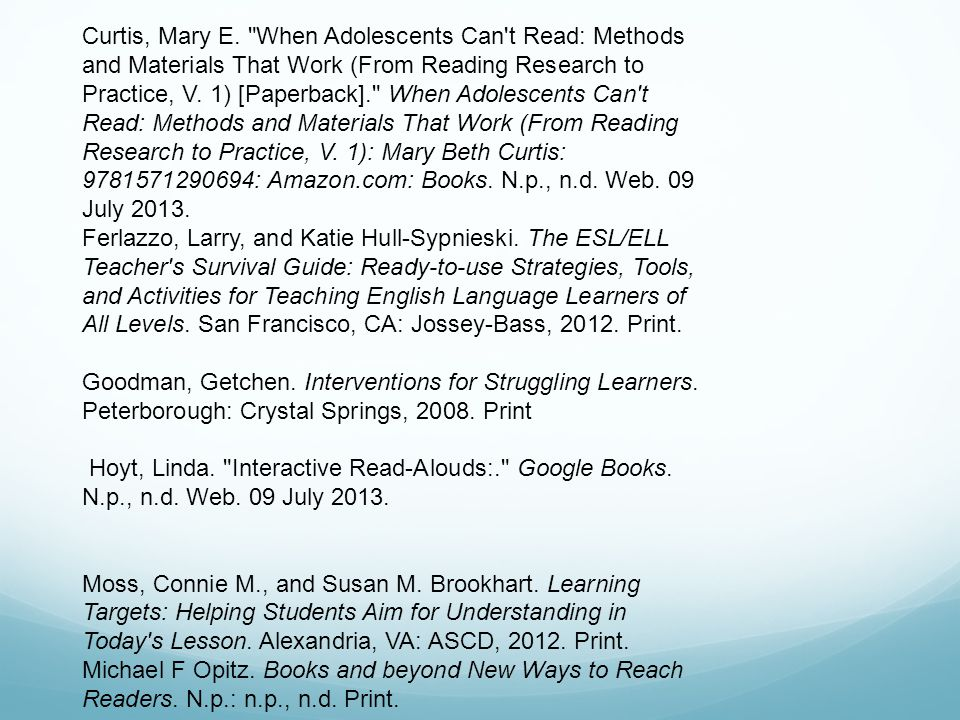 Curtis, Mary E. When Adolescents Can t Read: Methods and Materials That Work (From Reading Research to Practice, V. 1) [Paperback]. When Adolescents Can t Read: Methods and Materials That Work (From Reading Research to Practice, V. 1): Mary Beth Curtis: 9781571290694: Amazon.com: Books. N.p., n.d. Web. 09 July 2013.